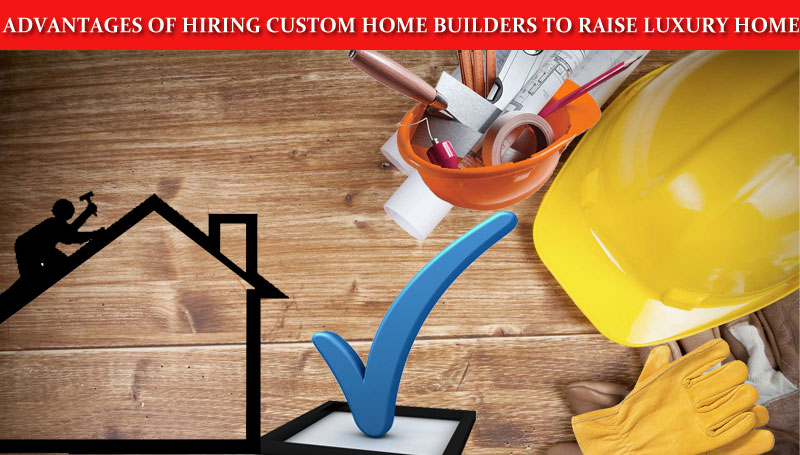 Advantages of hiring custom home builders to raise luxury home